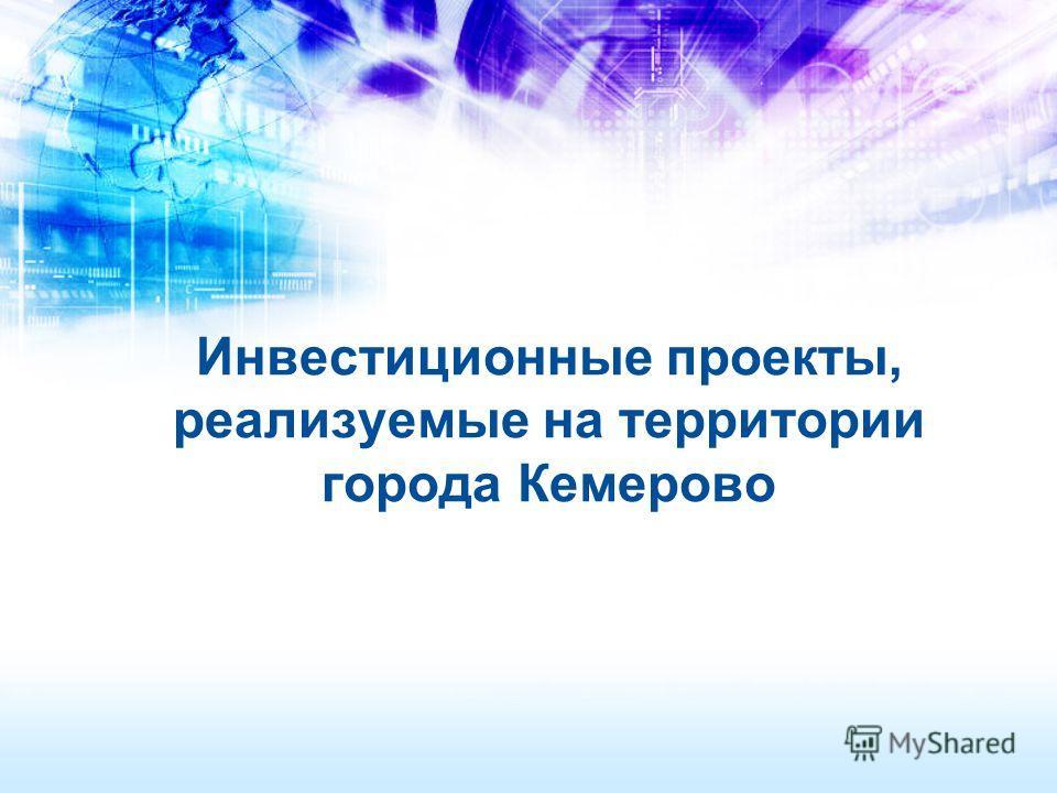 Инвестиционные проекты, реализуемые на территории города Кемерово