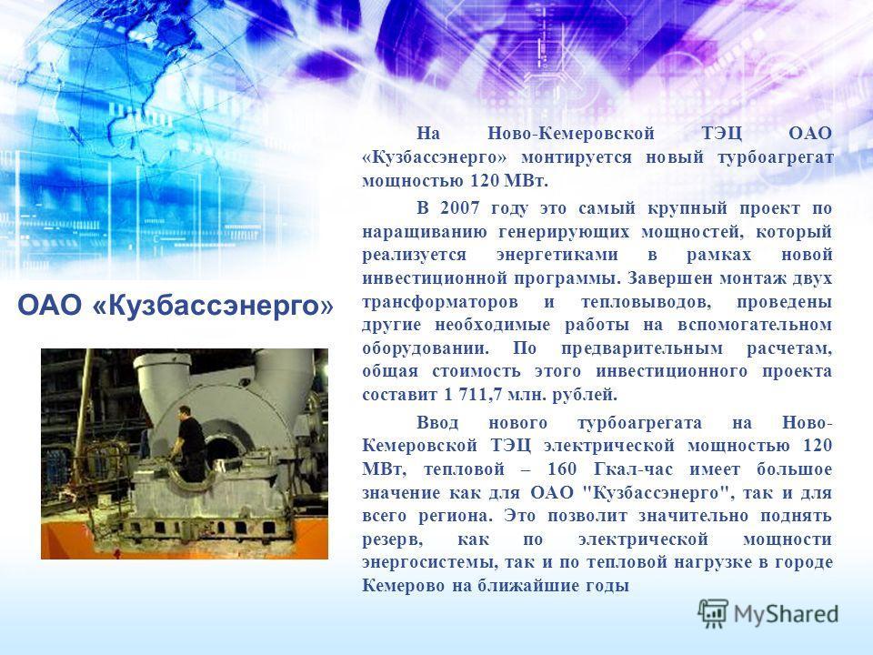 ОАО «Кузбассэнерго» На Ново-Кемеровской ТЭЦ ОАО «Кузбассэнерго» монтируется новый турбоагрегат мощностью 120 МВт. В 2007 году это самый крупный проект по наращиванию генерирующих мощностей, который реализуется энергетиками в рамках новой инвестиционн