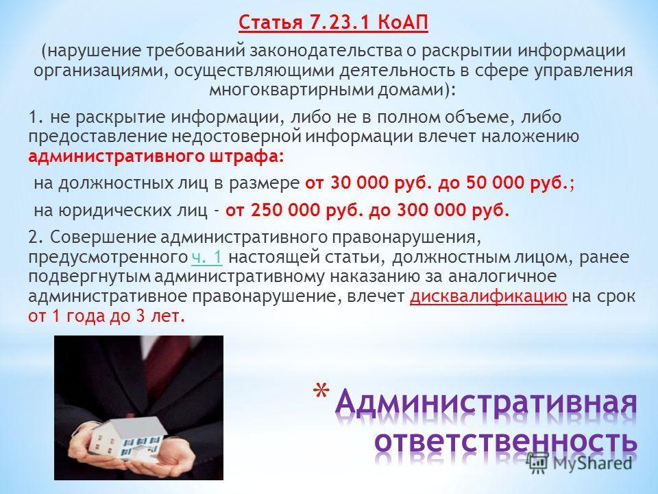 Статья 7.23.1 КоАП (нарушение требований законодательства о раскрытии информации организациями, осуществляющими деятельность в сфере управления многоквартирными домами): 1. не раскрытие информации, либо не в полном объеме, либо предоставление недосто