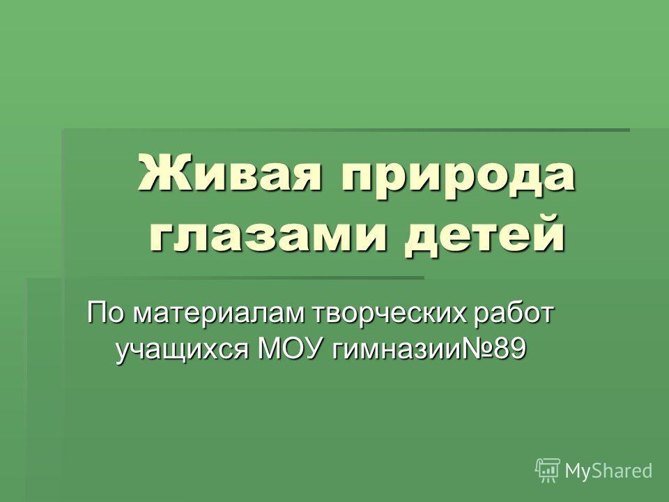 Живая природа глазами детей По материалам творческих работ учащихся МОУ гимназии89