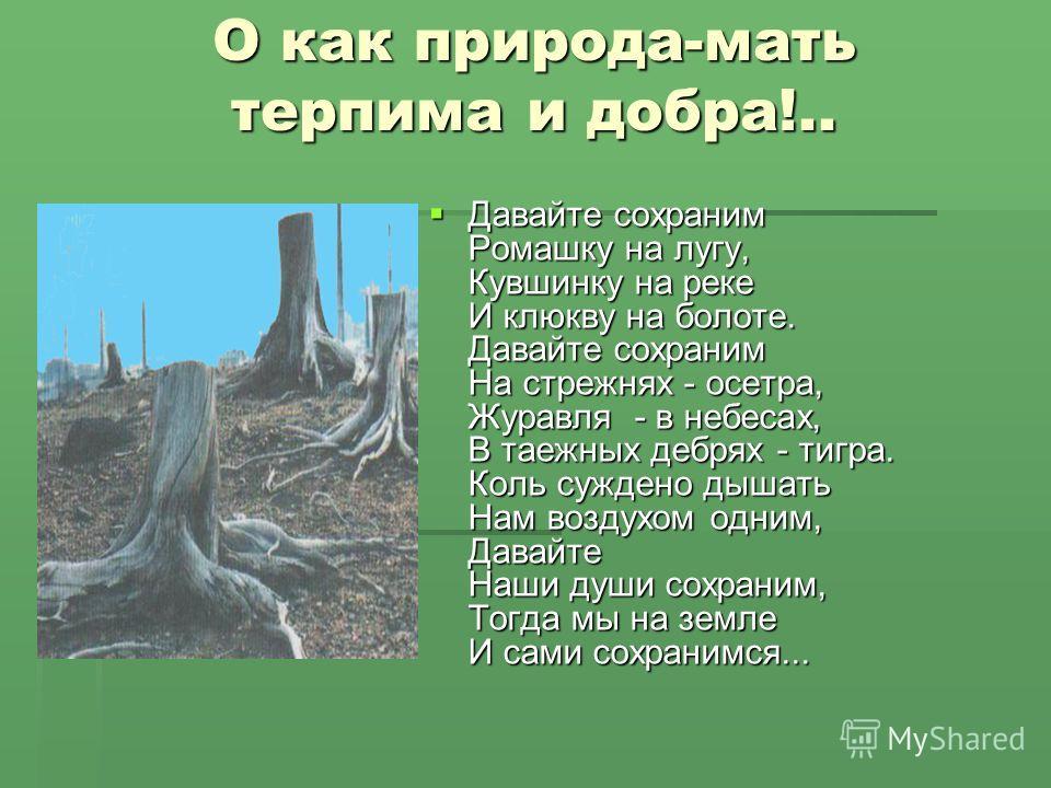 О как природа-мать терпима и добра!.. Давайте сохраним Ромашку на лугу, Кувшинку на реке И клюкву на болоте. Давайте сохраним На стрежнях - осетра, Журавля - в небесах, В таежных дебрях - тигра. Коль суждено дышать Нам воздухом одним, Давайте Наши ду