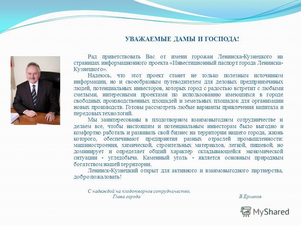 Рад приветствовать Вас от имени горожан Ленинска-Кузнецкого на страницах информационного проекта «Инвестиционный паспорт города Ленинска- Кузнецкого». Надеюсь, что этот проект станет не только полезным источником информации, но и своеобразным путевод