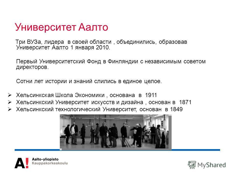 Три ВУЗа, лидера в своей области, объединились, образовав Университет Аалто 1 января 2010. Первый Университетский Фонд в Финляндии с независимым советом директоров. Сотни лет истории и знаний слились в единое целое. Хельсинкская Школа Экономики, осно