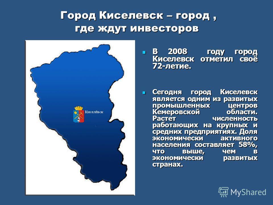 Город Киселевск – город, где ждут инвесторов Город Киселевск – город, где ждут инвесторов В 2008 году город Киселевск отметил своё 72-летие. В 2008 году город Киселевск отметил своё 72-летие. Сегодня город Киселевск является одним из развитых промышл