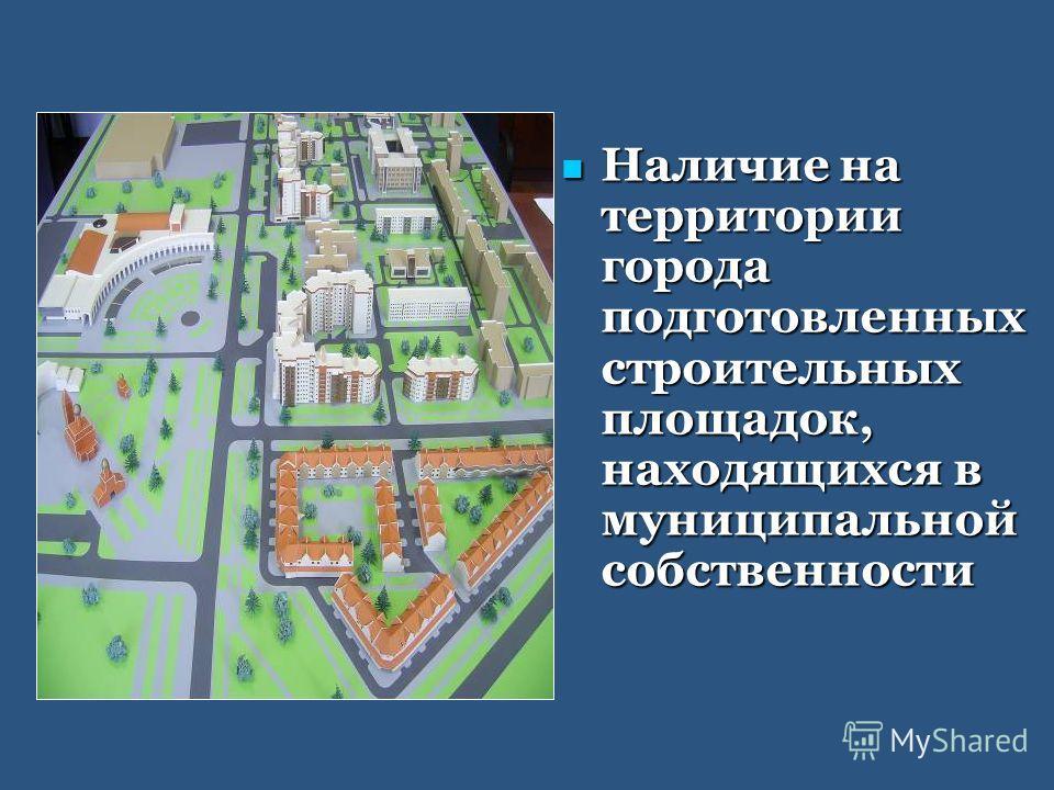 Наличие на территории города подготовленных строительных площадок, находящихся в муниципальной собственности Наличие на территории города подготовленных строительных площадок, находящихся в муниципальной собственности
