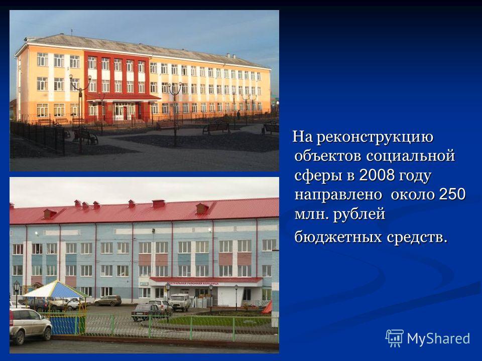 На реконструкцию объектов социальной сферы в 2008 году направлено около 250 млн. рублей бюджетных средств. На реконструкцию объектов социальной сферы в 2008 году направлено около 250 млн. рублей бюджетных средств.