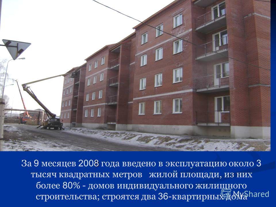 8 За 9 месяцев 2008 года введено в эксплуатацию около 3 тысяч квадратных метров жилой площади, из них более 80 % - домов индивидуального жилищного строительства; строятся два 36 -квартирных дома