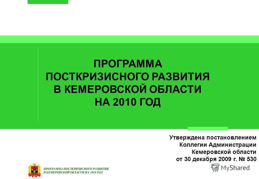 ПРОГРАММА ПОСТКРИЗИСНОГО РАЗВИТИЯ В КЕМЕРОВСКОЙ ОБЛАСТИ НА 2010 ГОД Утверждена постановлением Коллегии Администрации Кемеровской области от 30 декабря 2009 г. 530