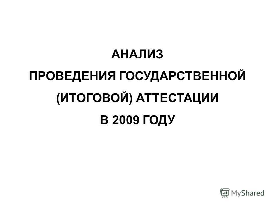 АНАЛИЗ ПРОВЕДЕНИЯ ГОСУДАРСТВЕННОЙ (ИТОГОВОЙ) АТТЕСТАЦИИ В 2009 ГОДУ