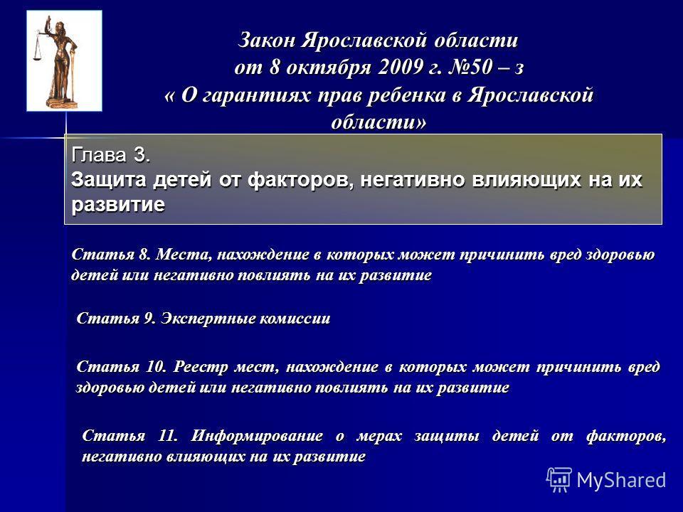 Закон Ярославской области от 8 октября 2009 г. 50 – з « О гарантиях прав ребенка в Ярославской области» Глава 3. Защита детей от факторов, негативно влияющих на их развитие Статья 8. Места, нахождение в которых может причинить вред здоровью детей или