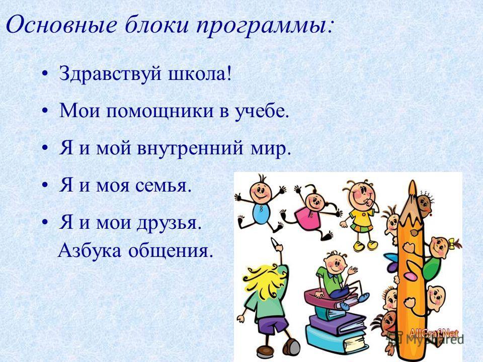 Основные блоки программы: Здравствуй школа! Мои помощники в учебе. Я и мой внутренний мир. Я и моя семья. Я и мои друзья. Азбука общения.