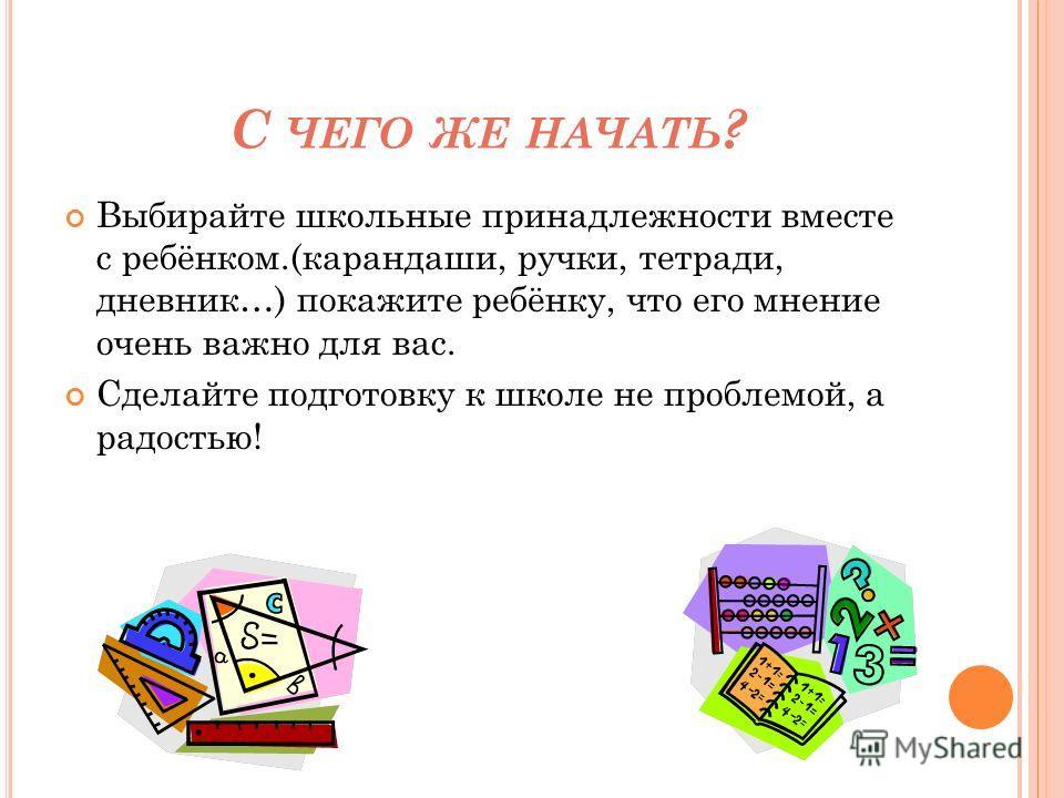 С ЧЕГО ЖЕ НАЧАТЬ ? Выбирайте школьные принадлежности вместе с ребёнком.(карандаши, ручки, тетради, дневник…) покажите ребёнку, что его мнение очень важно для вас. Сделайте подготовку к школе не проблемой, а радостью!