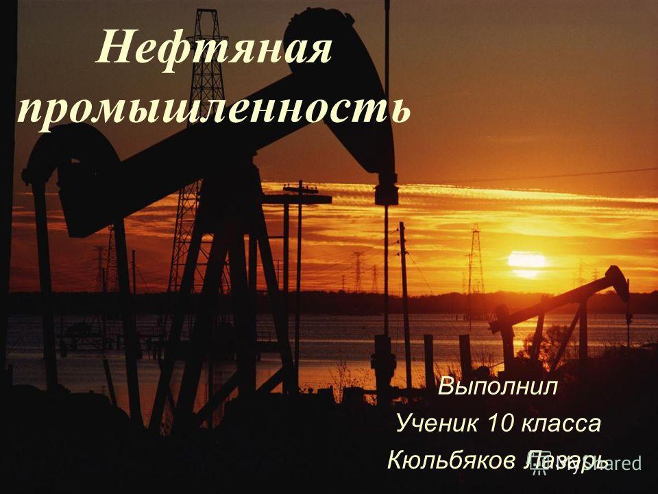 Нефтяная промышленность Выполнил Ученик 10 класса Кюльбяков Лазарь