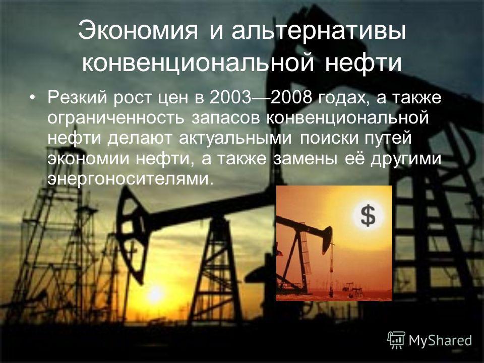 Экономия и альтернативы конвенциональной нефти Резкий рост цен в 20032008 годах, а также ограниченность запасов конвенциональной нефти делают актуальными поиски путей экономии нефти, а также замены её другими энергоносителями.