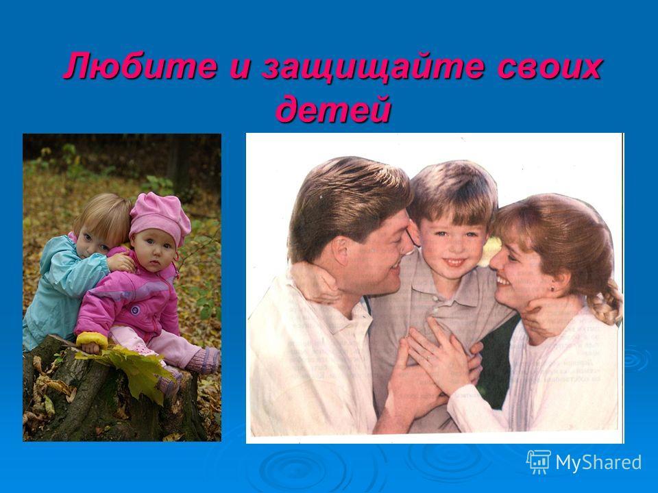 Любите и защищайте своих детей Любите и защищайте своих детей