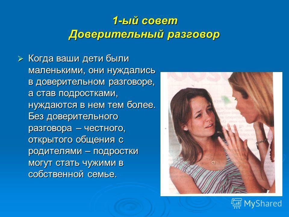 1-ый совет Доверительный разговор Когда ваши дети были маленькими, они нуждались в доверительном разговоре, а став подростками, нуждаются в нем тем более. Без доверительного разговора – честного, открытого общения с родителями – подростки могут стать