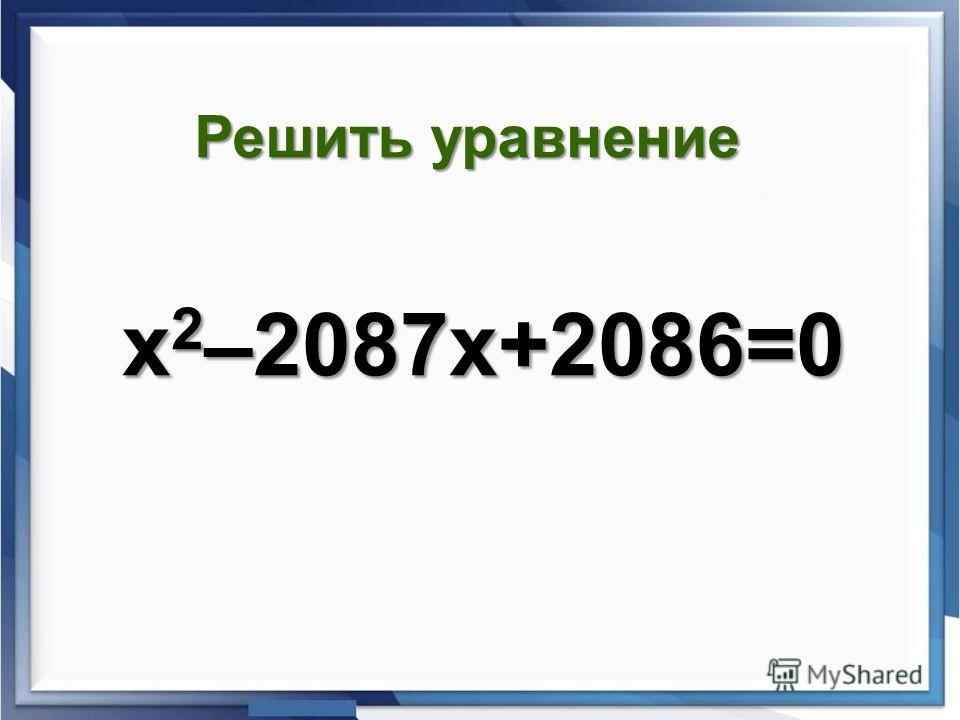 х 2 –2087х+2086=0 Решить уравнение