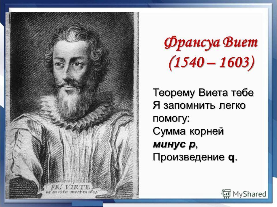 Франсуа Виет (1540 – 1603) Теорему Виета тебе Я запомнить легко помогу: Сумма корней минус р, Произведение q.