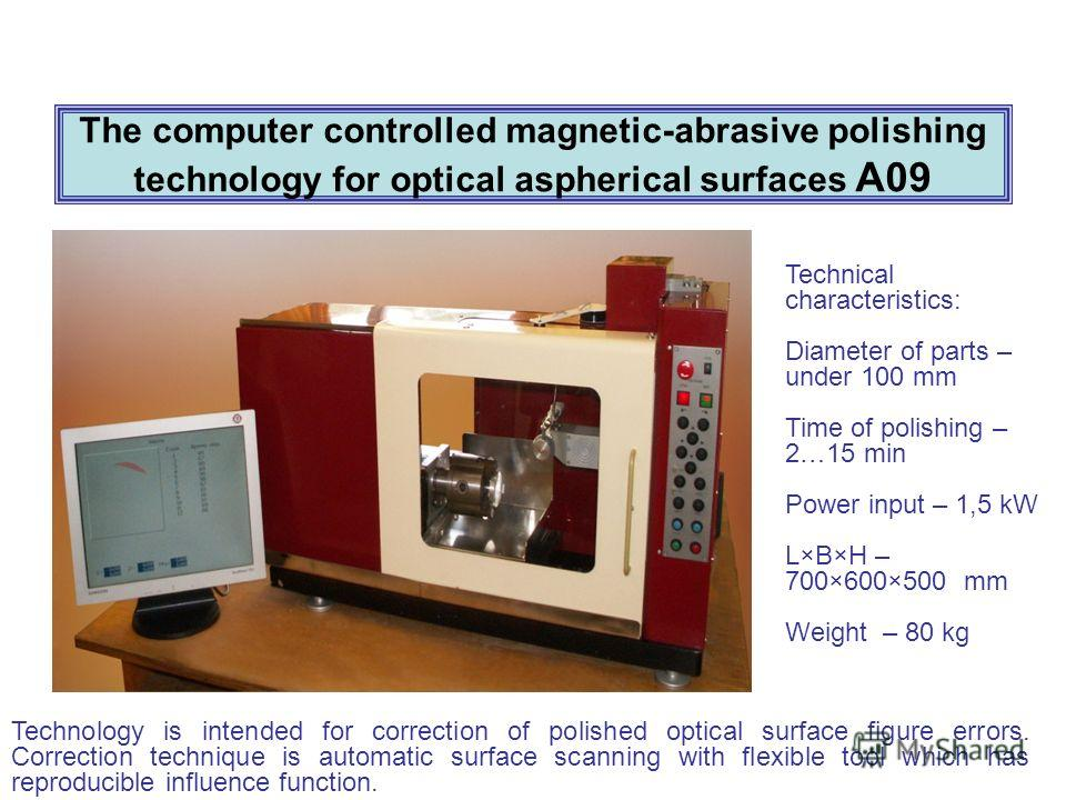The computer controlled magnetic-abrasive polishing technology for optical aspherical surfaces А09 Technical characteristics: Diameter of parts – under 100 mm Time of polishing – 2…15 min Power input – 1,5 kW L×B×H – 700×600×500 mm Weight – 80 kg Tec