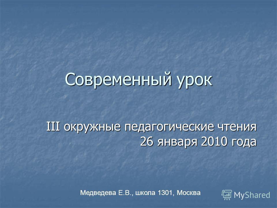 Современный урок III окружные педагогические чтения 26 января 2010 года Медведева Е.В., школа 1301, Москва