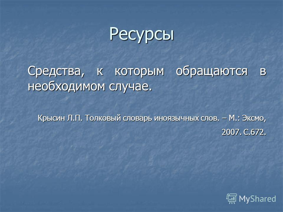 Ресурсы Средства, к которым обращаются в необходимом случае. Крысин Л.П. Толковый словарь иноязычных слов. – М.: Эксмо, 2007. С.672.