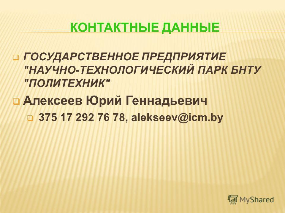 КОНТАКТНЫЕ ДАННЫЕ ГОСУДАРСТВЕННОЕ ПРЕДПРИЯТИЕ НАУЧНО-ТЕХНОЛОГИЧЕСКИЙ ПАРК БНТУ ПОЛИТЕХНИК Алексеев Юрий Геннадьевич 375 17 292 76 78, alekseev@icm.by