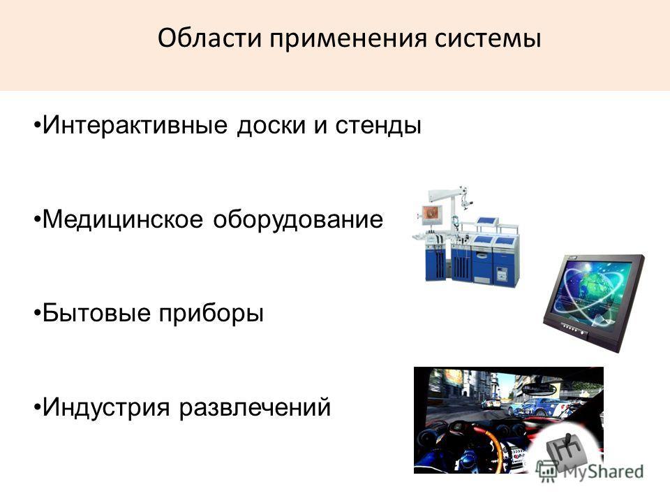 Области применения системы Интерактивные доски и стенды Медицинское оборудование Бытовые приборы Индустрия развлечений
