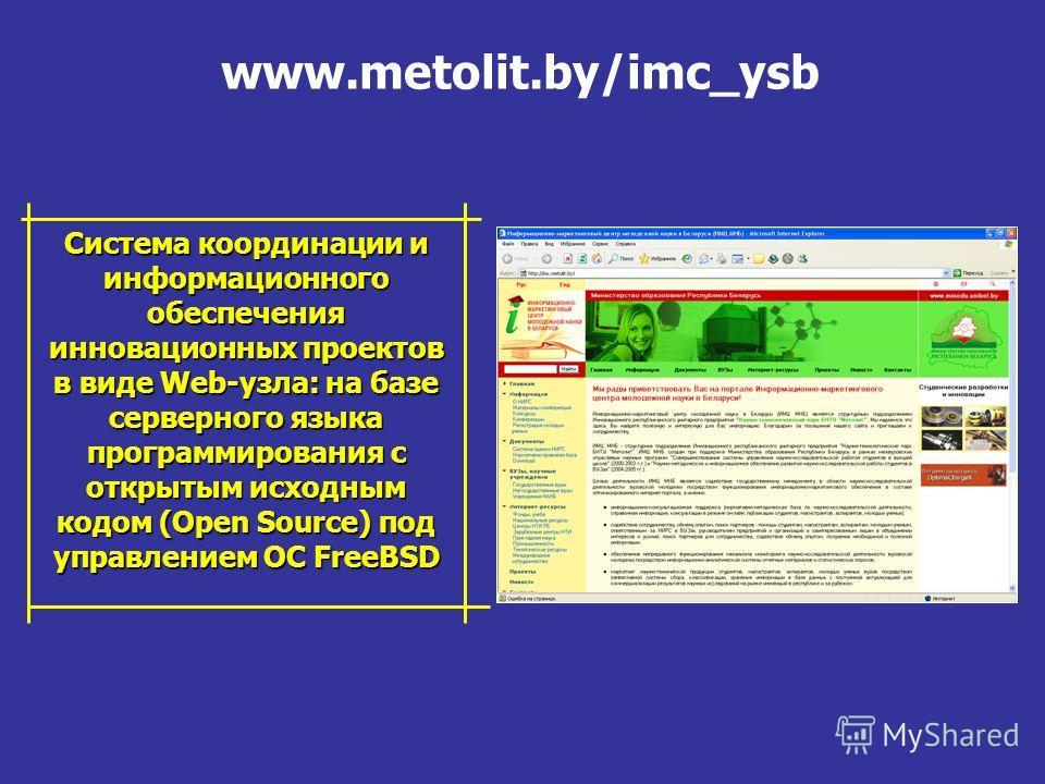 www.metolit.by/imc_ysb Система координации и информационного обеспечения инновационных проектов в виде Web-узла: на базе серверного языка программирования с открытым исходным кодом (Open Source) под управлением ОС FreeBSD