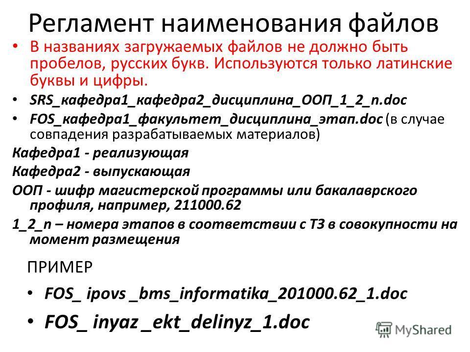 Регламент наименования файлов В названиях загружаемых файлов не должно быть пробелов, русских букв. Используются только латинские буквы и цифры. SRS_кафедра1_кафедра2_дисциплина_ООП_1_2_n.doc FOS_кафедра1_факультет_дисциплина_этап.doc (в случае совпа