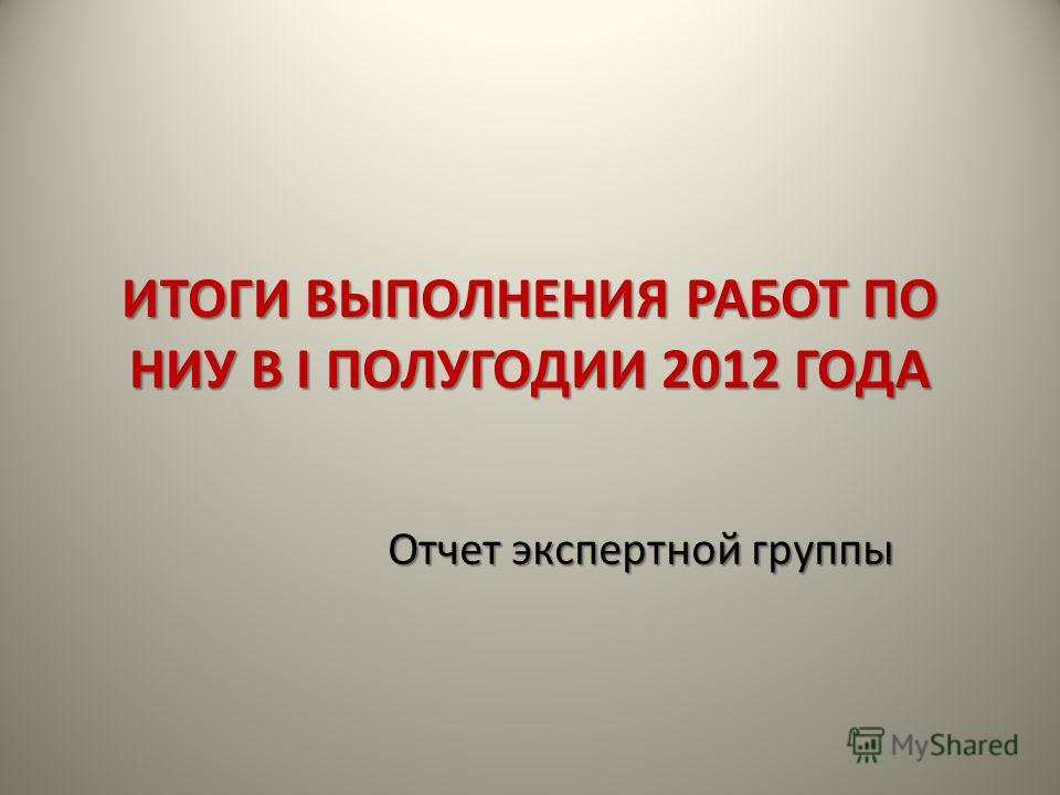 ИТОГИ ВЫПОЛНЕНИЯ РАБОТ ПО НИУ В I ПОЛУГОДИИ 2012 ГОДА Отчет экспертной группы