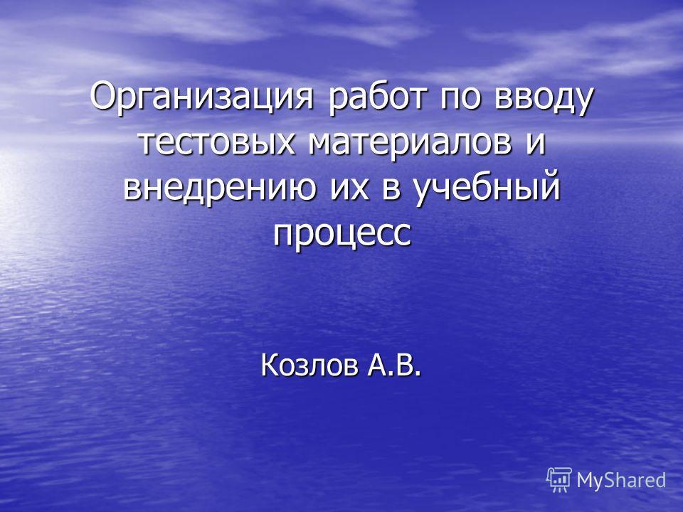 Организация работ по вводу тестовых материалов и внедрению их в учебный процесс Козлов А.В.