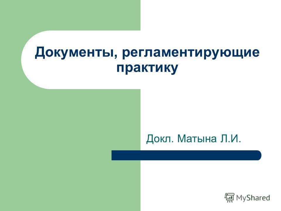 Документы, регламентирующие практику Докл. Матына Л.И.