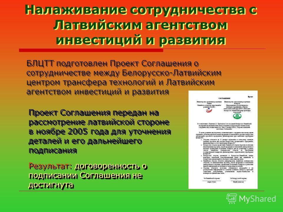 БЛЦТТ подготовлен Проект Соглашения о сотрудничестве между Белорусско-Латвийским центром трансфера технологий и Латвийским агентством инвестиций и развития Проект Соглашения передан на рассмотрение латвийской стороне в ноябре 2005 года для уточнения