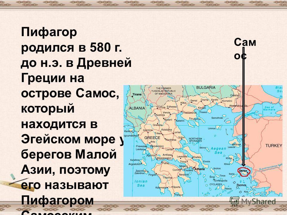 Пифагор родился в 580 г. до н.э. в Древней Греции на острове Самос, который находится в Эгейском море у берегов Малой Азии, поэтому его называют Пифагором Самосским. Сам ос