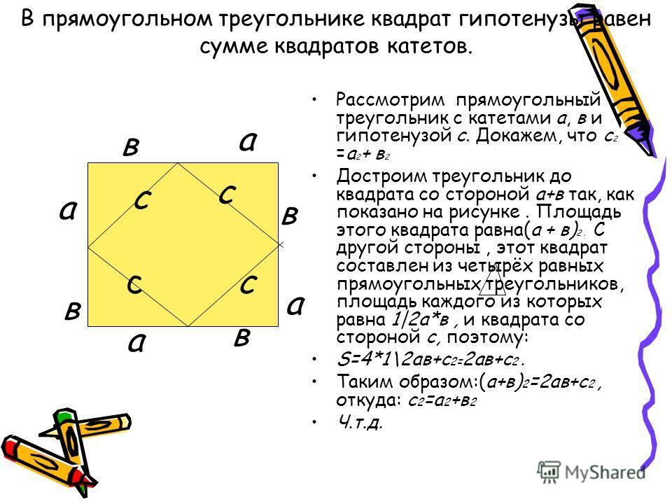 В прямоугольном треугольнике квадрат гипотенузы равен сумме квадратов катетов. Рассмотрим прямоугольный треугольник с катетами а, в и гипотенузой с. Докажем, что с 2 =а 2 + в 2 Достроим треугольник до квадрата со стороной а+в так, как показано на рис