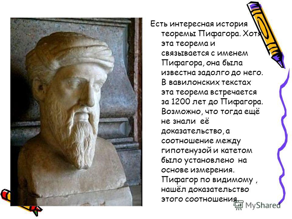 Есть интересная история теоремы Пифагора. Хотя эта теорема и связывается с именем Пифагора, она была известна задолго до него. В вавилонских текстах эта теорема встречается за 1200 лет до Пифагора. Возможно, что тогда ещё не знали её доказательство,