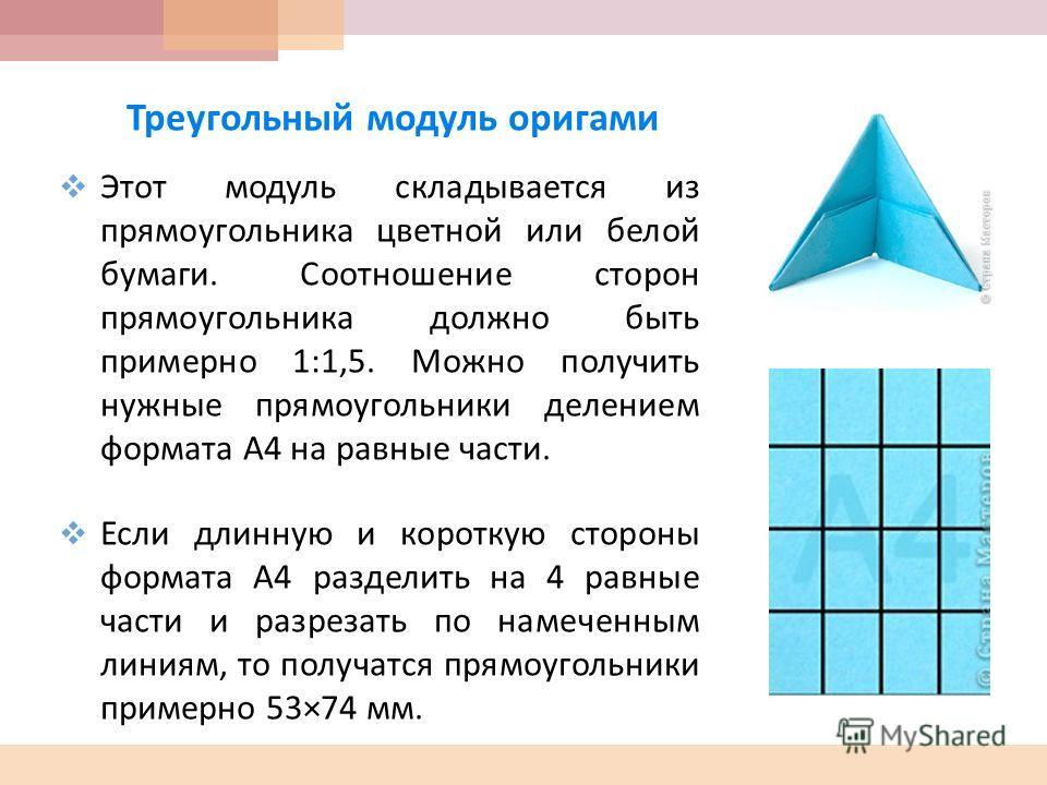 Треугольный модуль оригами Этот модуль складывается из прямоугольника цветной или белой бумаги. Соотношение сторон прямоугольника должно быть примерно 1:1,5. Можно получить нужные прямоугольники делением формата А 4 на равные части. Если длинную и ко