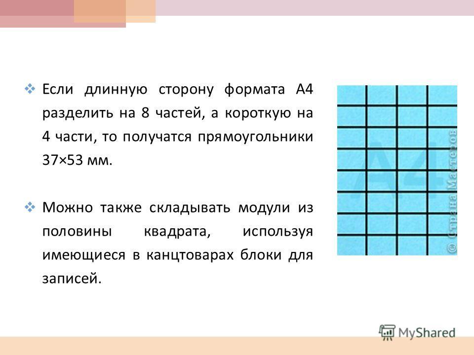 Если длинную сторону формата А 4 разделить на 8 частей, а короткую на 4 части, то получатся прямоугольники 37×53 мм. Можно также складывать модули из половины квадрата, используя имеющиеся в канцтоварах блоки для записей.