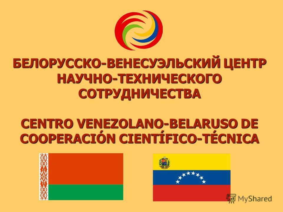 БЕЛОРУССКО-ВЕНЕСУЭЛЬСКИЙ ЦЕНТР НАУЧНО-ТЕХНИЧЕСКОГО СОТРУДНИЧЕСТВА CENTRO VENEZOLANO-BELARUSO DE COOPERACIÓN CIENTÍFICO-TÉCNICA