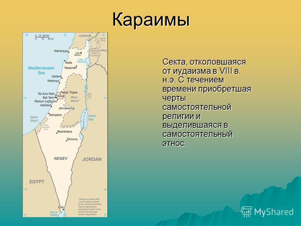 Караимы Секта, отколовшаяся от иудаизма в VIII в. н.э. С течением времени приобретшая черты самостоятельной религии и выделившаяся в самостоятельный этнос.