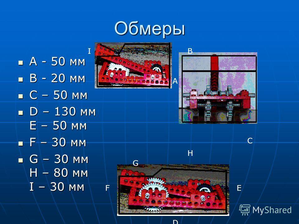 Обмеры A - 50 мм A - 50 мм B - 20 мм B - 20 мм C – 50 мм C – 50 мм D – 130 мм E – 50 мм D – 130 мм E – 50 мм F – 30 мм F – 30 мм G – 30 мм H – 80 мм I – 30 мм G – 30 мм H – 80 мм I – 30 мм A B C F D G H E I