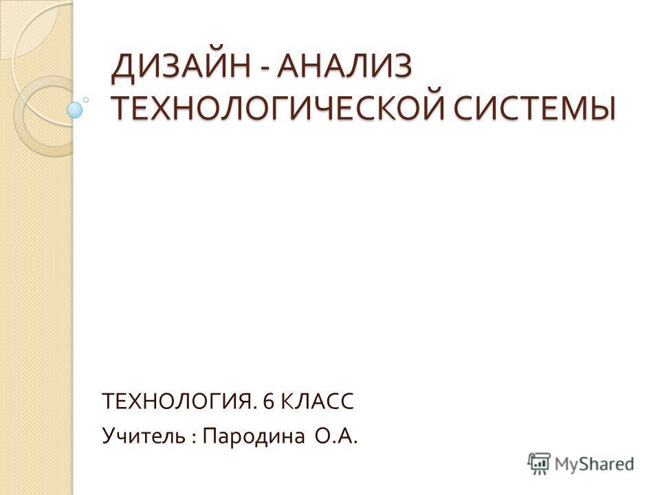 ДИЗАЙН - АНАЛИЗ ТЕХНОЛОГИЧЕСКОЙ СИСТЕМЫ ТЕХНОЛОГИЯ. 6 КЛАСС Учитель : Пародина О. А.
