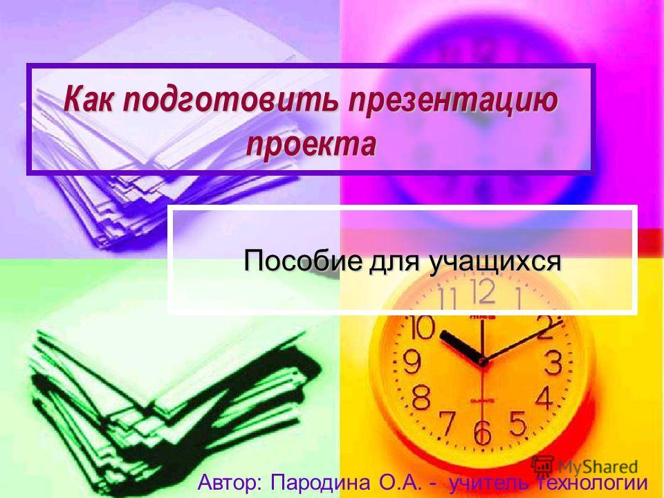 Как подготовить презентацию проекта Пособие для учащихся Автор: Пародина О.А. - учитель технологии