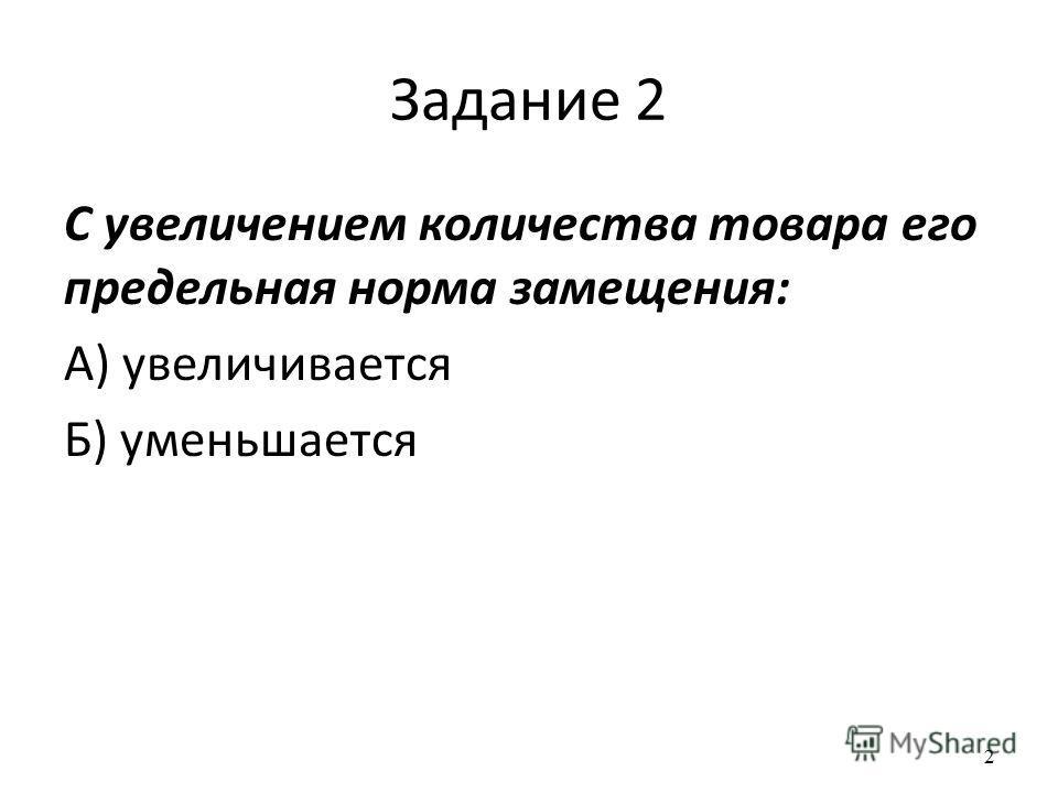 2 Задание 2 С увеличением количества товара его предельная норма замещения: А) увеличивается Б) уменьшается