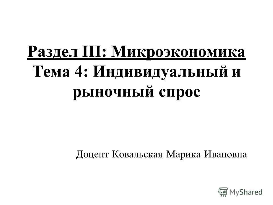 Раздел III: Микроэкономика Тема 4: Индивидуальный и рыночный спрос Доцент Ковальская Марика Ивановна