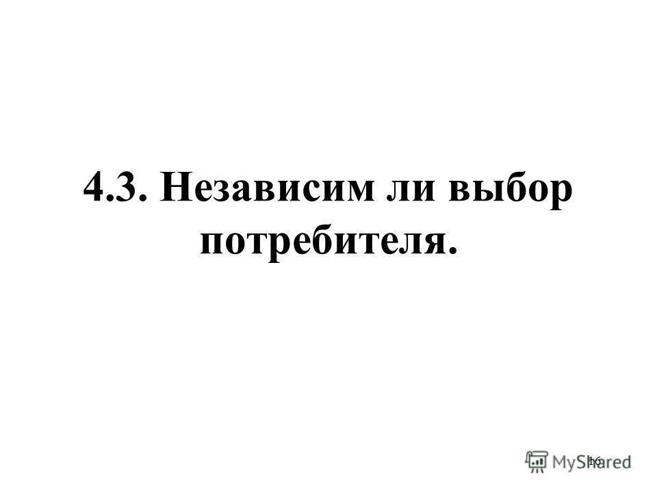 16 4.3. Независим ли выбор потребителя.