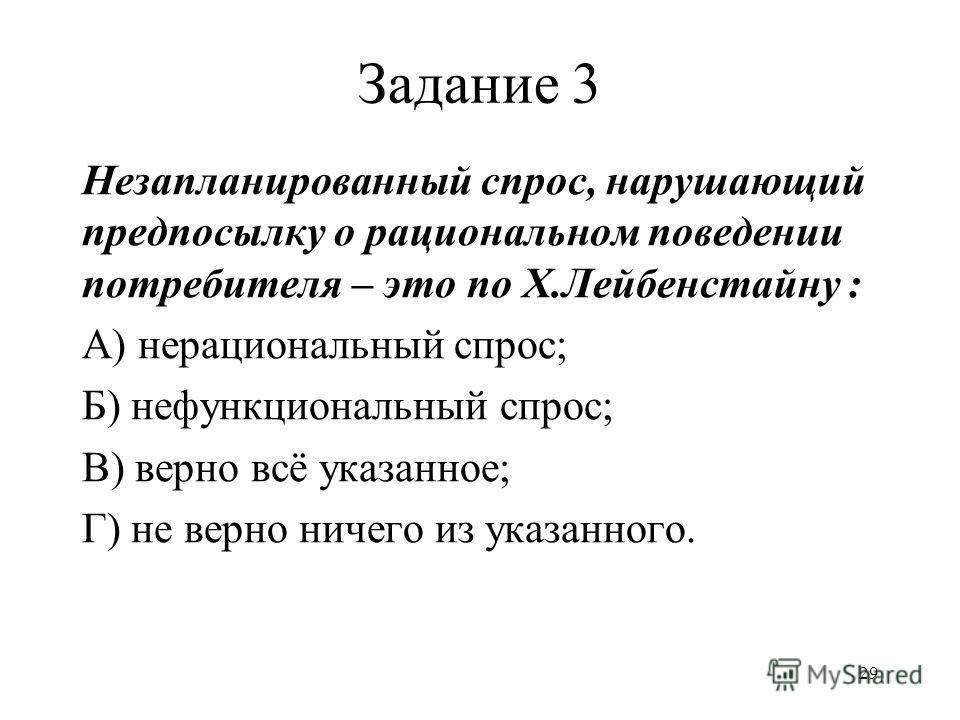 29 Задание 3 Незапланированный спрос, нарушающий предпосылку о рациональном поведении потребителя – это по Х.Лейбенстайну : А) нерациональный спрос; Б) нефункциональный спрос; В) верно всё указанное; Г) не верно ничего из указанного.