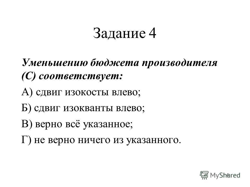 4 Задание 4 Уменьшению бюджета производителя (С) соответствует: А) сдвиг изокосты влево; Б) сдвиг изокванты влево; В) верно всё указанное; Г) не верно ничего из указанного.
