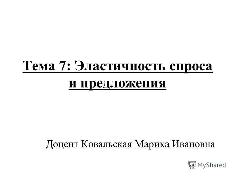 Тема 7: Эластичность спроса и предложения Доцент Ковальская Марика Ивановна