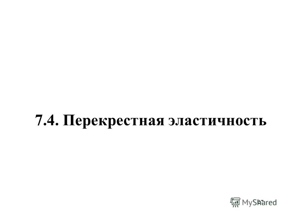 27 7.4. Перекрестная эластичность